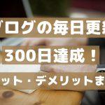 ブログの毎日更新 300日達成! メリット・デメリットまとめ