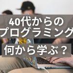 40代からの プログラミング 何から学ぶ?