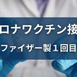 コロナワクチン接種 ファイザー製1回目